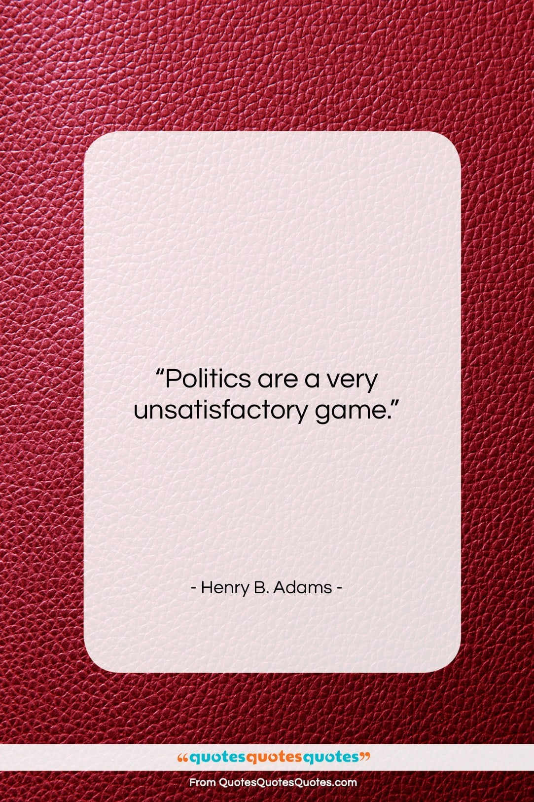 """Henry B. Adams quote: """"Politics are a very unsatisfactory game….""""- at QuotesQuotesQuotes.com"""