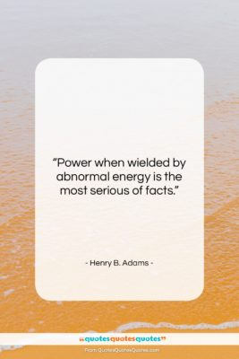 """Henry B. Adams quote: """"Power when wielded by abnormal energy is…""""- at QuotesQuotesQuotes.com"""