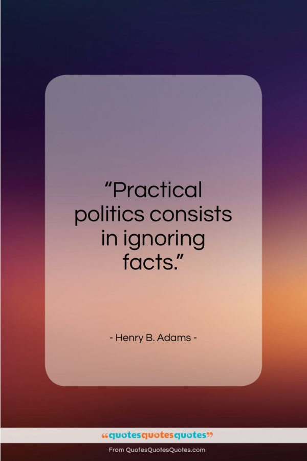 """Henry B. Adams quote: """"Practical politics consists in ignoring facts…""""- at QuotesQuotesQuotes.com"""