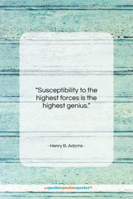 """Henry B. Adams quote: """"Susceptibility to the highest forces is the…""""- at QuotesQuotesQuotes.com"""