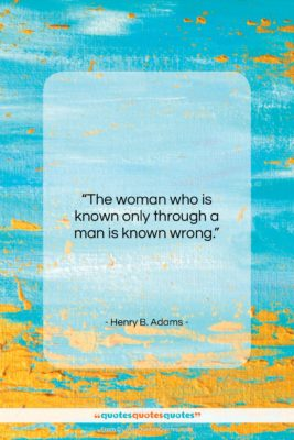 "Henry B. Adams quote: ""The woman who is known only through…""- at QuotesQuotesQuotes.com"