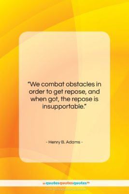"""Henry B. Adams quote: """"We combat obstacles in order to get…""""- at QuotesQuotesQuotes.com"""