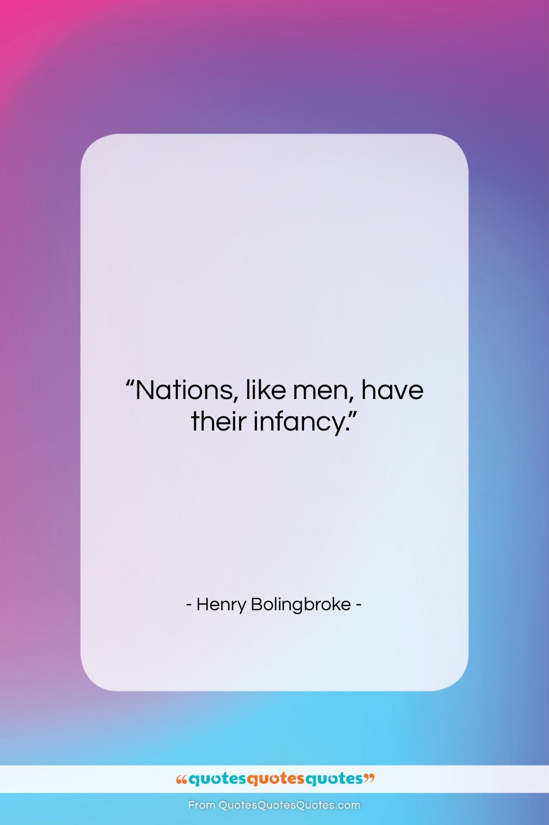 """Henry Bolingbroke quote: """"Nations, like men, have their infancy….""""- at QuotesQuotesQuotes.com"""