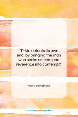 """Henry Bolingbroke quote: """"Pride defeats its own end, by bringing…""""- at QuotesQuotesQuotes.com"""