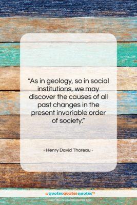 """Henry David Thoreau quote: """"As in geology, so in social institutions,…""""- at QuotesQuotesQuotes.com"""