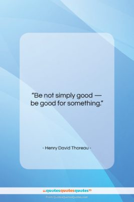 """Henry David Thoreau quote: """"Be not simply good — be good…""""- at QuotesQuotesQuotes.com"""