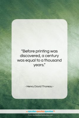 """Henry David Thoreau quote: """"Before printing was discovered, a century was…""""- at QuotesQuotesQuotes.com"""