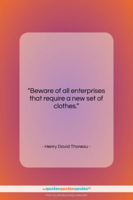 """Henry David Thoreau quote: """"Beware of all enterprises that require a…""""- at QuotesQuotesQuotes.com"""
