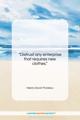"""Henry David Thoreau quote: """"Distrust any enterprise that requires new clothes….""""- at QuotesQuotesQuotes.com"""