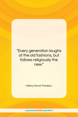 """Henry David Thoreau quote: """"Every generation laughs at the old fashions,…""""- at QuotesQuotesQuotes.com"""
