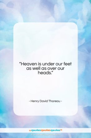 """Henry David Thoreau quote: """"Heaven is under our feet as well…""""- at QuotesQuotesQuotes.com"""