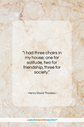 """Henry David Thoreau quote: """"I had three chairs in my house;…""""- at QuotesQuotesQuotes.com"""