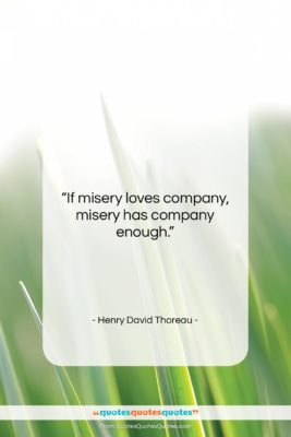"""Henry David Thoreau quote: """"If misery loves company, misery has company…""""- at QuotesQuotesQuotes.com"""