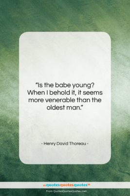 """Henry David Thoreau quote: """"Is the babe young? When I behold…""""- at QuotesQuotesQuotes.com"""
