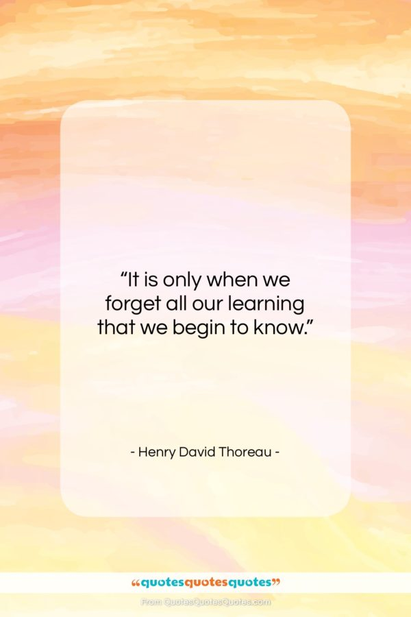 """Henry David Thoreau quote: """"It is only when we forget all…""""- at QuotesQuotesQuotes.com"""