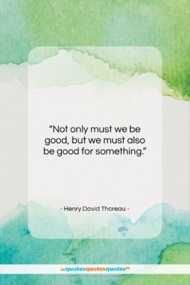 """Henry David Thoreau quote: """"Not only must we be good, but…""""- at QuotesQuotesQuotes.com"""