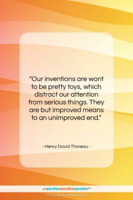 """Henry David Thoreau quote: """"Our inventions are wont to be pretty…""""- at QuotesQuotesQuotes.com"""