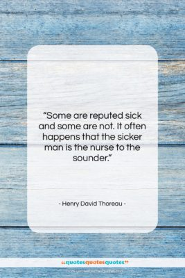 """Henry David Thoreau quote: """"Some are reputed sick and some are…""""- at QuotesQuotesQuotes.com"""