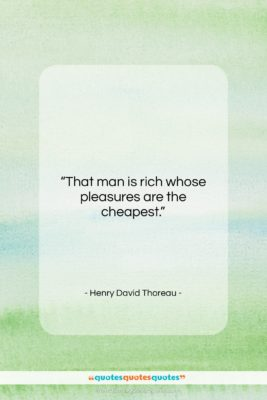 """Henry David Thoreau quote: """"That man is rich whose pleasures are…""""- at QuotesQuotesQuotes.com"""