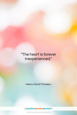 """Henry David Thoreau quote: """"The heart is forever inexperienced….""""- at QuotesQuotesQuotes.com"""