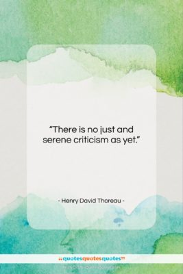 """Henry David Thoreau quote: """"There is no just and serene criticism…""""- at QuotesQuotesQuotes.com"""