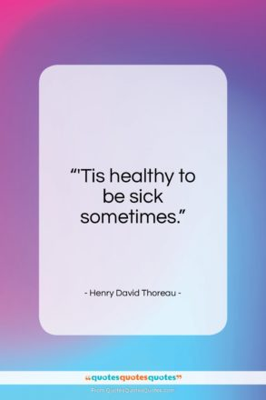 "Henry David Thoreau quote: ""'Tis healthy to be sick sometimes…""- at QuotesQuotesQuotes.com"