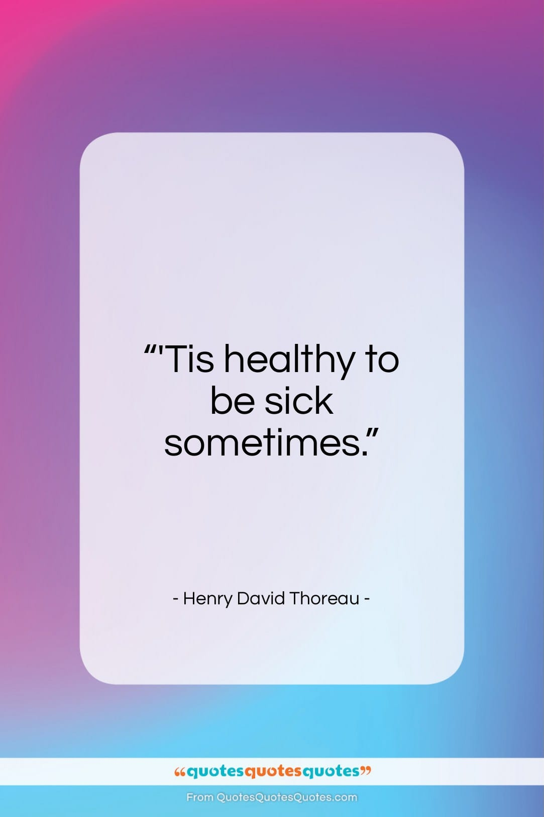 """Henry David Thoreau quote: """"'Tis healthy to be sick sometimes…""""- at QuotesQuotesQuotes.com"""