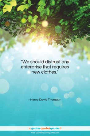 "Henry David Thoreau quote: ""We should distrust any enterprise that requires…""- at QuotesQuotesQuotes.com"