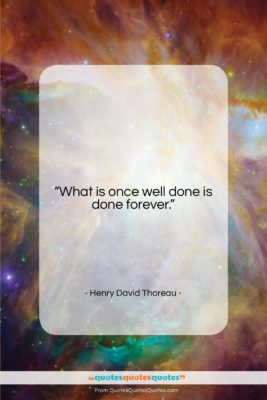 """Henry David Thoreau quote: """"What is once well done is done…""""- at QuotesQuotesQuotes.com"""