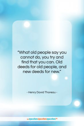 "Henry David Thoreau quote: ""What old people say you cannot do,…""- at QuotesQuotesQuotes.com"