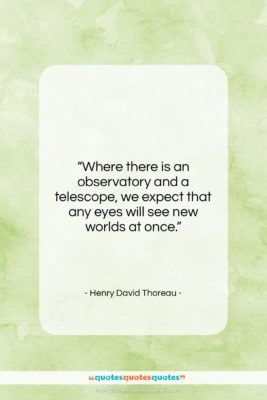 """Henry David Thoreau quote: """"Where there is an observatory and a…""""- at QuotesQuotesQuotes.com"""