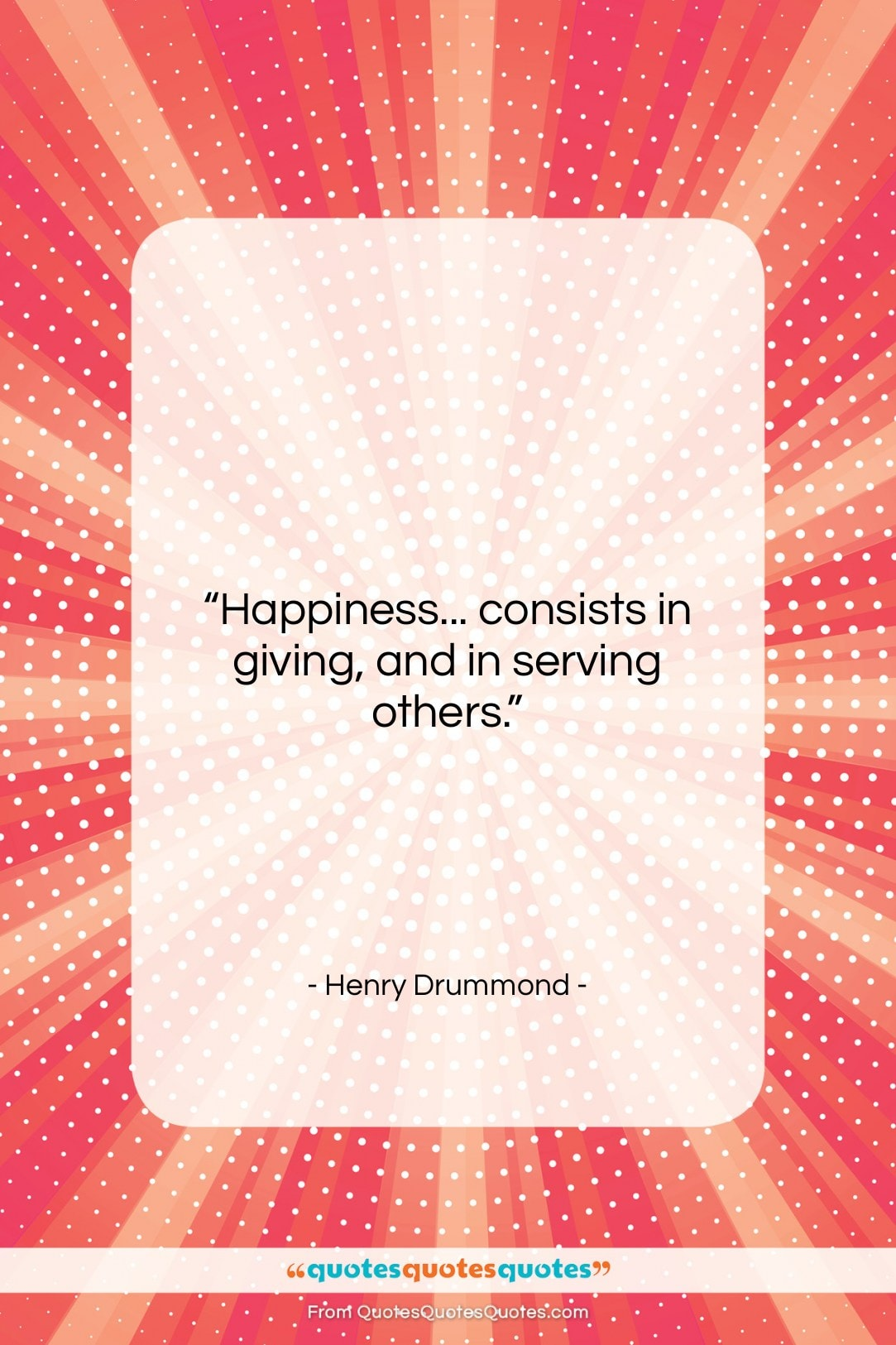 """Henry Drummond quote: """"Happiness… consists in giving, and in serving…""""- at QuotesQuotesQuotes.com"""