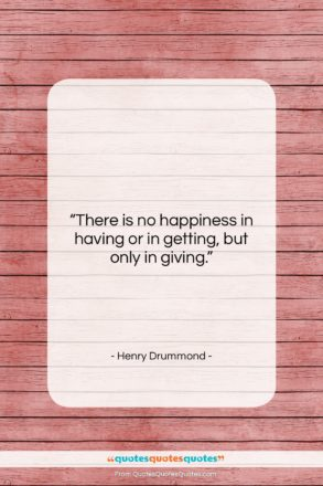 """Henry Drummond quote: """"There is no happiness in having or…""""- at QuotesQuotesQuotes.com"""