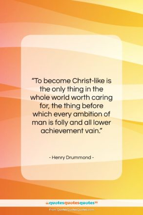 """Henry Drummond quote: """"To become Christ-like is the only thing…""""- at QuotesQuotesQuotes.com"""