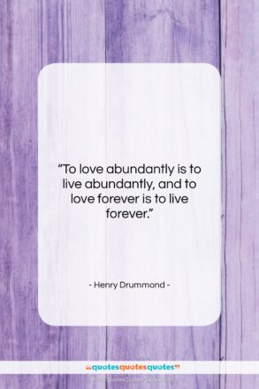 """Henry Drummond quote: """"To love abundantly is to live abundantly,…""""- at QuotesQuotesQuotes.com"""