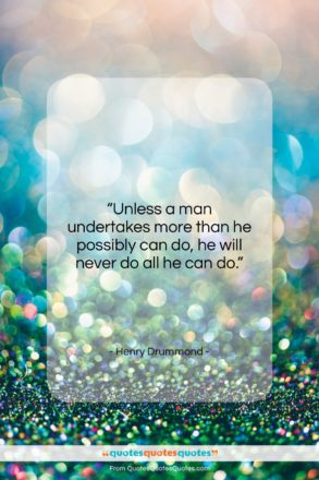"""Henry Drummond quote: """"Unless a man undertakes more than he…""""- at QuotesQuotesQuotes.com"""