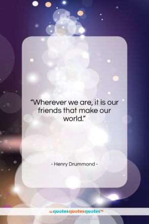 """Henry Drummond quote: """"Wherever we are, it is our friends…""""- at QuotesQuotesQuotes.com"""