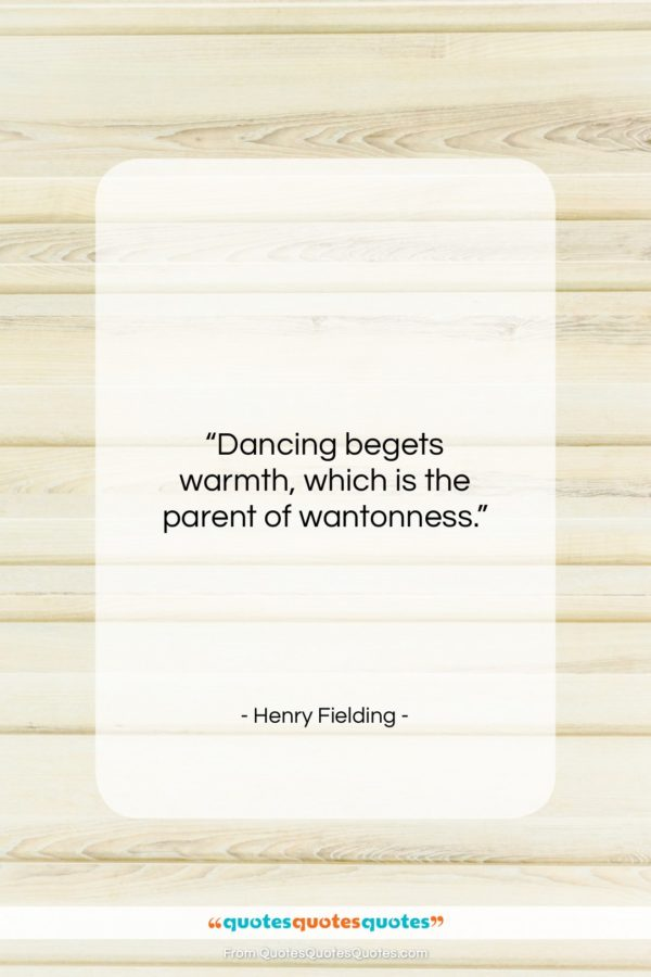 "Henry Fielding quote: ""Dancing begets warmth, which is the parent…""- at QuotesQuotesQuotes.com"