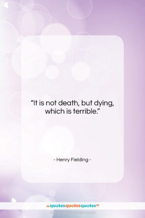 """Henry Fielding quote: """"It is not death, but dying, which…""""- at QuotesQuotesQuotes.com"""