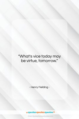 """Henry Fielding quote: """"What's vice today may be virtue, tomorrow….""""- at QuotesQuotesQuotes.com"""