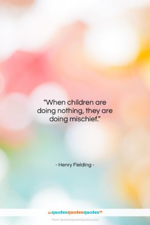 """Henry Fielding quote: """"When children are doing nothing, they are…""""- at QuotesQuotesQuotes.com"""