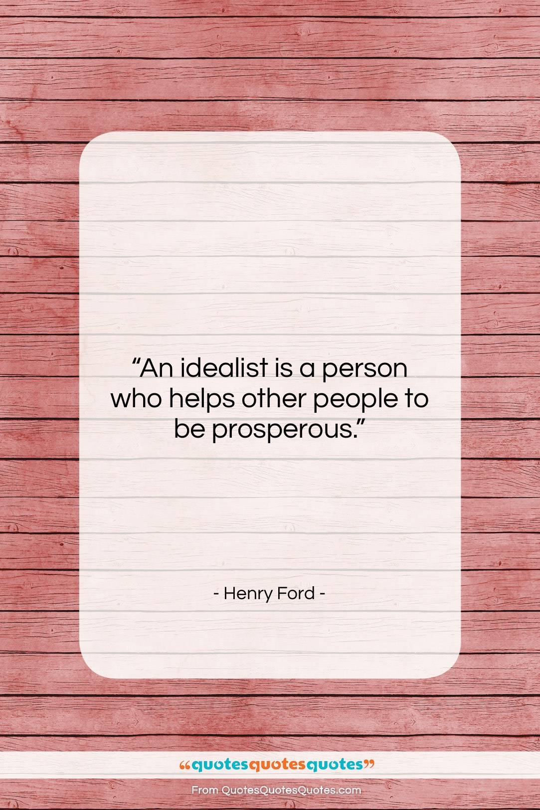 """Henry Ford quote: """"An idealist is a person who helps…""""- at QuotesQuotesQuotes.com"""