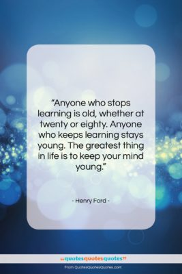 """Henry Ford quote: """"Anyone who stops learning is old, whether…""""- at QuotesQuotesQuotes.com"""