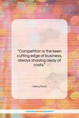 """Henry Ford quote: """"Competition is the keen cutting edge of…""""- at QuotesQuotesQuotes.com"""