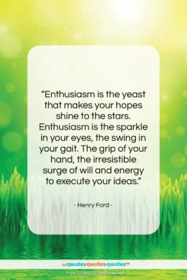 """Henry Ford quote: """"Enthusiasm is the yeast that makes your…""""- at QuotesQuotesQuotes.com"""