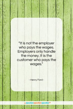 "Henry Ford quote: ""It is not the employer who pays…""- at QuotesQuotesQuotes.com"