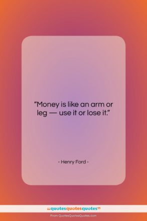 "Henry Ford quote: ""Money is like an arm or leg…""- at QuotesQuotesQuotes.com"