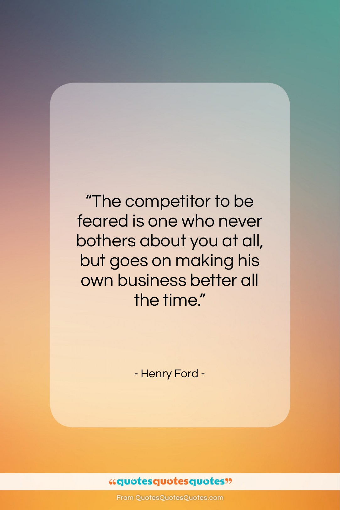 """Henry Ford quote: """"The competitor to be feared is one…""""- at QuotesQuotesQuotes.com"""