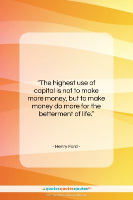 """Henry Ford quote: """"The highest use of capital is not…""""- at QuotesQuotesQuotes.com"""