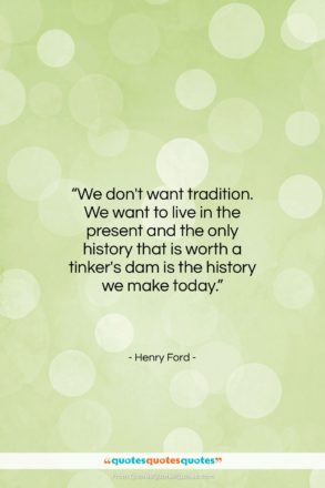 "Henry Ford quote: ""We don't want tradition. We want to…""- at QuotesQuotesQuotes.com"